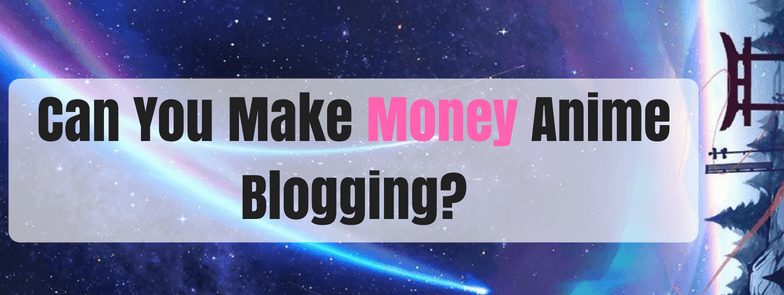 can-you-actually-make-money-with-anime-blogging